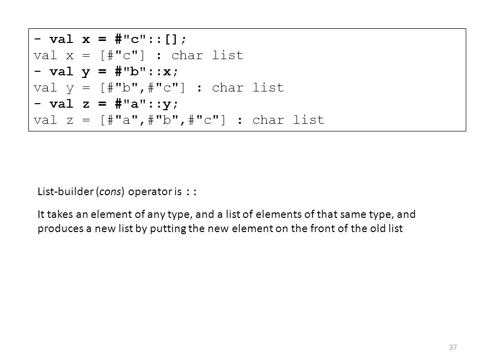 - val x = # c ::[]; val x = [# c ] : char list - val y = # b ::x; val y = [# b ,# c ] : char list - val z = # a ::y; val z = [# a ,# b ,# c ] : char list